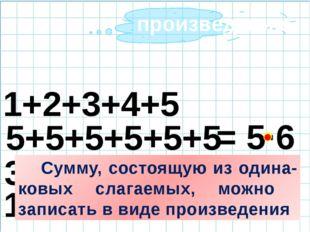 5+5+5+5+5+5 = 5·6 3+2+3+2 1+1+1+2 1+2+3+4+5 Сумму, состоящую из одина-ковых
