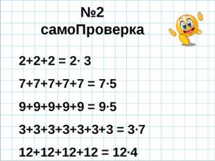 №2 самоПроверка 2+2+2 = 2· 3 7+7+7+7+7 = 7·5 9+9+9+9+9 = 9·5 3+3+3+3+3+3+3 =