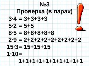 №3 Проверка (в парах) 3·4 5·2 8·5 2·9 15·3 1·10 = 3+3+3+3 = 5+5 = 8+8+8+8+8