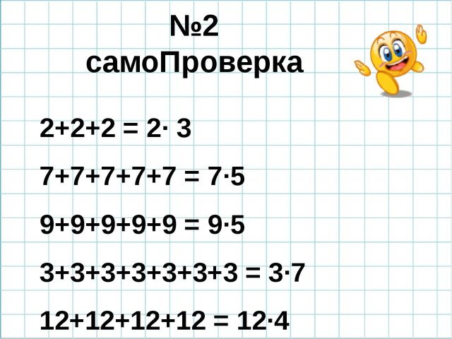 №2 самоПроверка 2+2+2 = 2· 3 7+7+7+7+7 = 7·5 9+9+9+9+9 = 9·5 3+3+3+3+3+3+3 =...