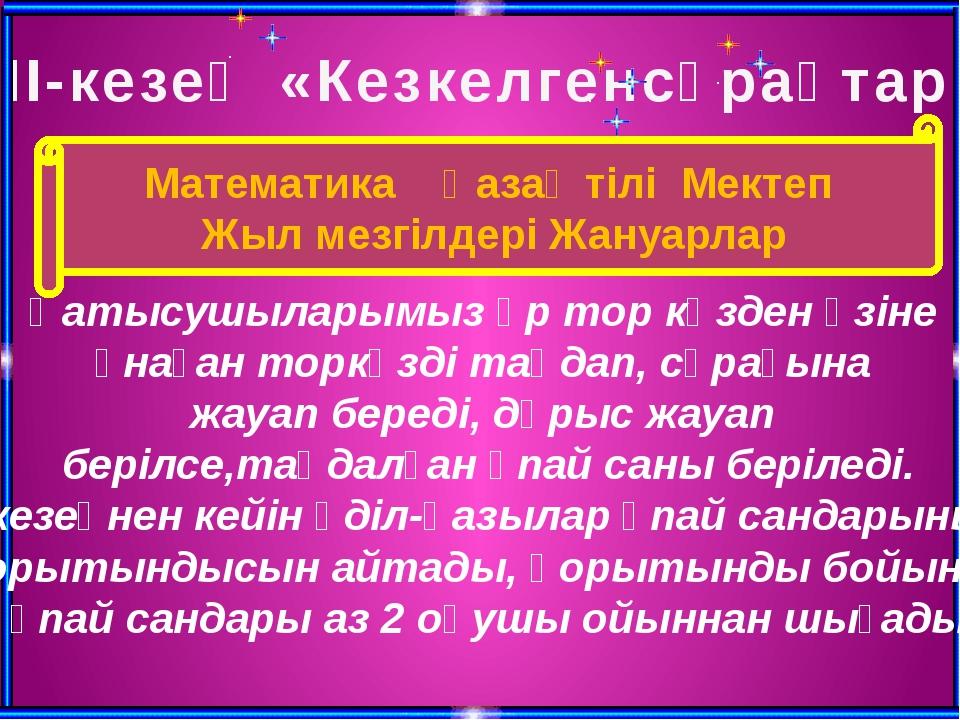 ІІІ-кезең «Кезкелгенсұрақтар» Қатысушыларымыз әр тор көзден өзіне ұнаған торк...