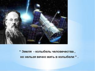 """""""Земля - колыбель человечества , но нельзя вечно жить в колыбели """" ."""