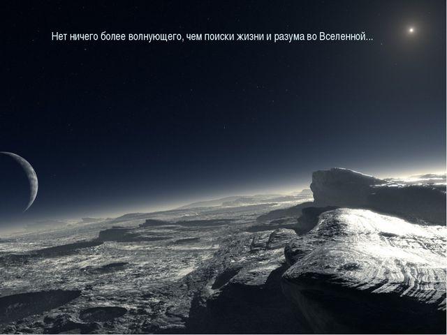 Нет ничего более волнующего, чем поиски жизни и разума во Вселенной...