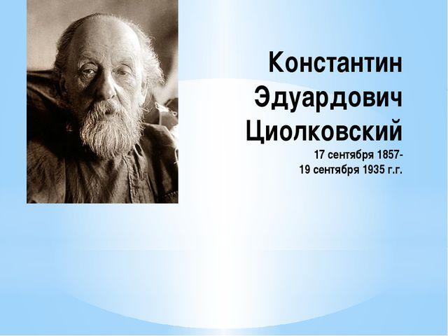 Константин Эдуардович Циолковский 17 сентября 1857- 19 сентября 1935 г.г.