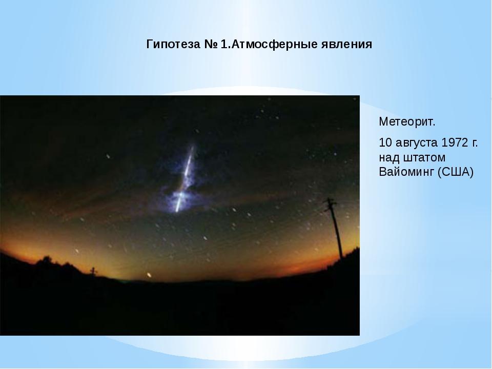 Гипотеза № 1.Атмосферные явления Метеорит. 10 августа 1972 г. над штатом Вай...