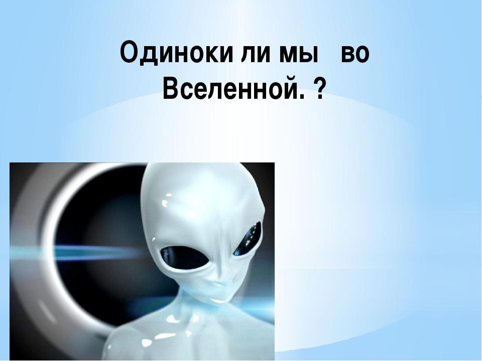 Одиноки ли мы во Вселенной. ?
