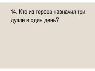 14. Кто из героев назначил три дуэли в один день?