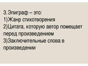 3.Эпиграф – это: 1)Жанр стихотворения 2)Цитата, которую автор помещает пер