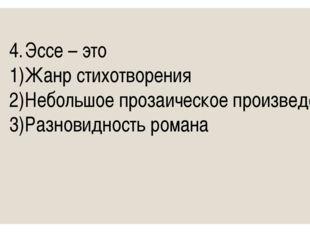 4.Эссе – это 1)Жанр стихотворения 2)Небольшое прозаическое произведение 3)