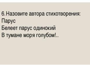 6.Назовите автора стихотворения: Парус Белеет парус одинокий В тумане моря г