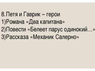 8.Петя и Гаврик – герои 1)Романа «Два капитана» 2)Повести «Белеет парус од