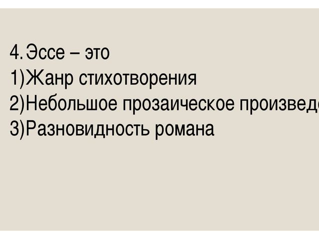 4.Эссе – это 1)Жанр стихотворения 2)Небольшое прозаическое произведение 3)...