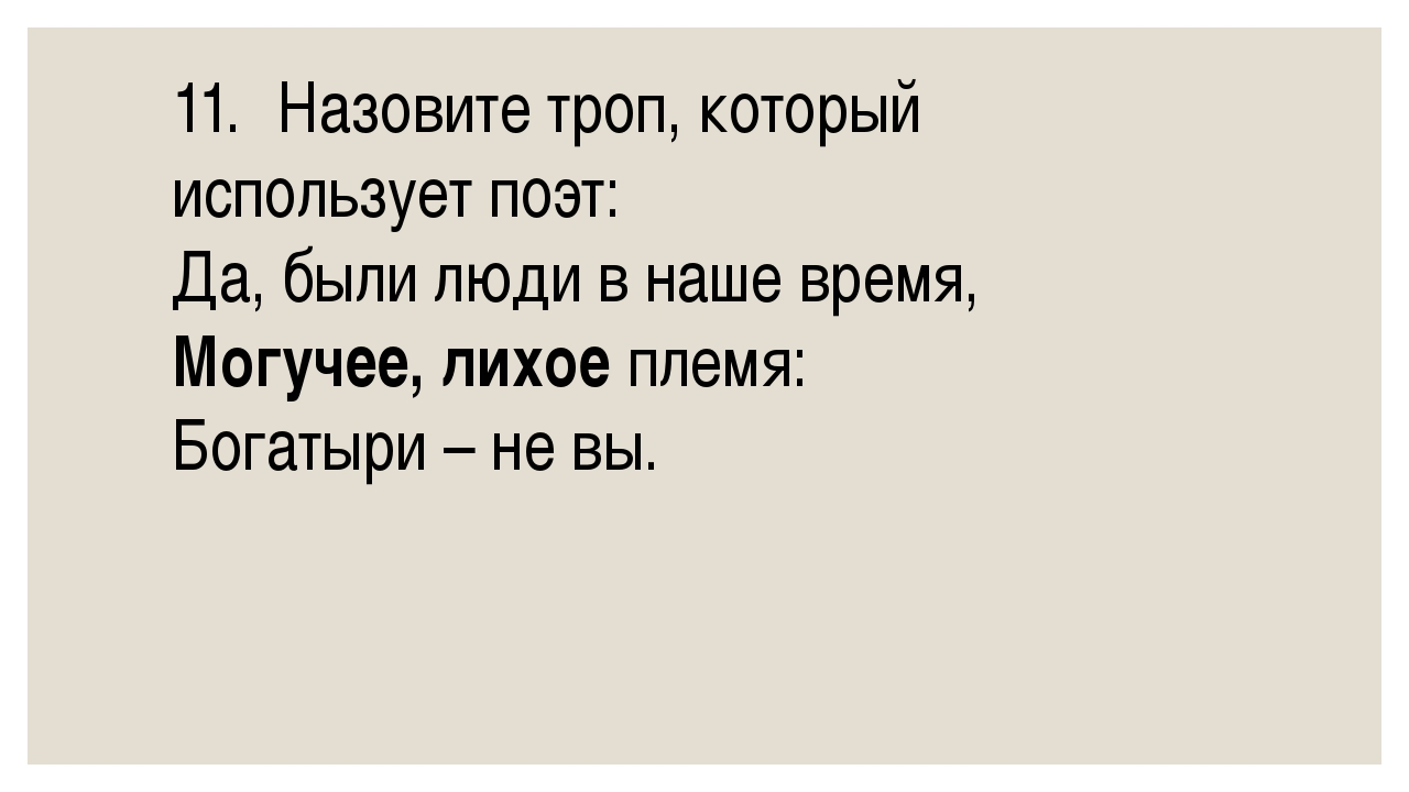11.Назовите троп, который использует поэт: Да, были люди в наше время, Могуч...
