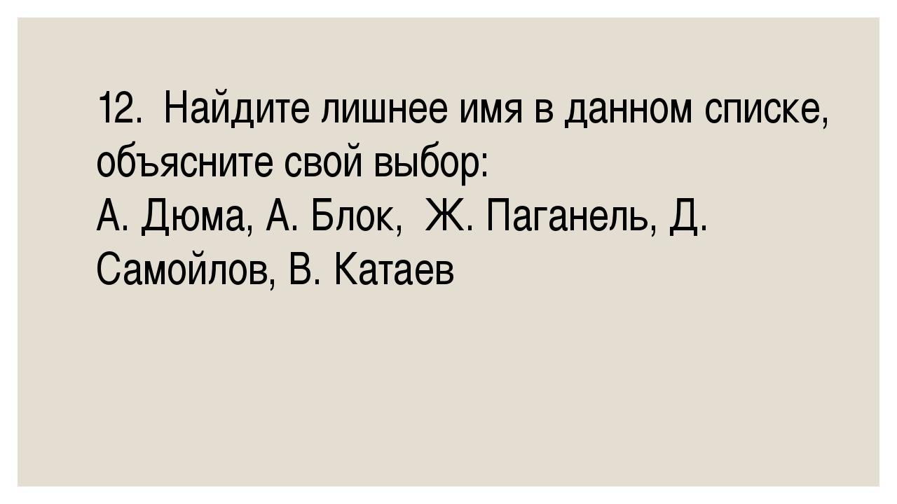 12.Найдите лишнее имя в данном списке, объясните свой выбор: А. Дюма, А. Бло...