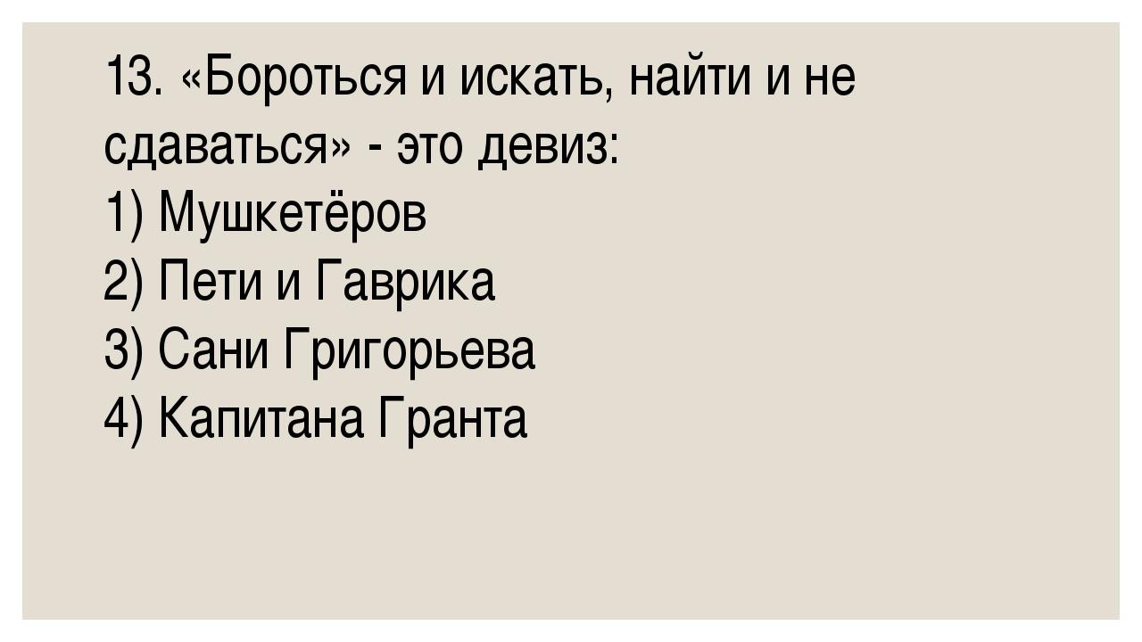 13. «Бороться и искать, найти и не сдаваться» - это девиз: 1) Мушкетёров 2) П...