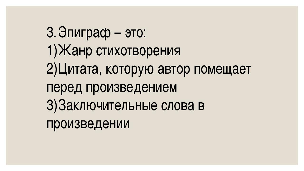 3.Эпиграф – это: 1)Жанр стихотворения 2)Цитата, которую автор помещает пер...