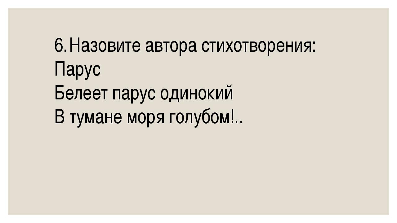 6.Назовите автора стихотворения: Парус Белеет парус одинокий В тумане моря г...