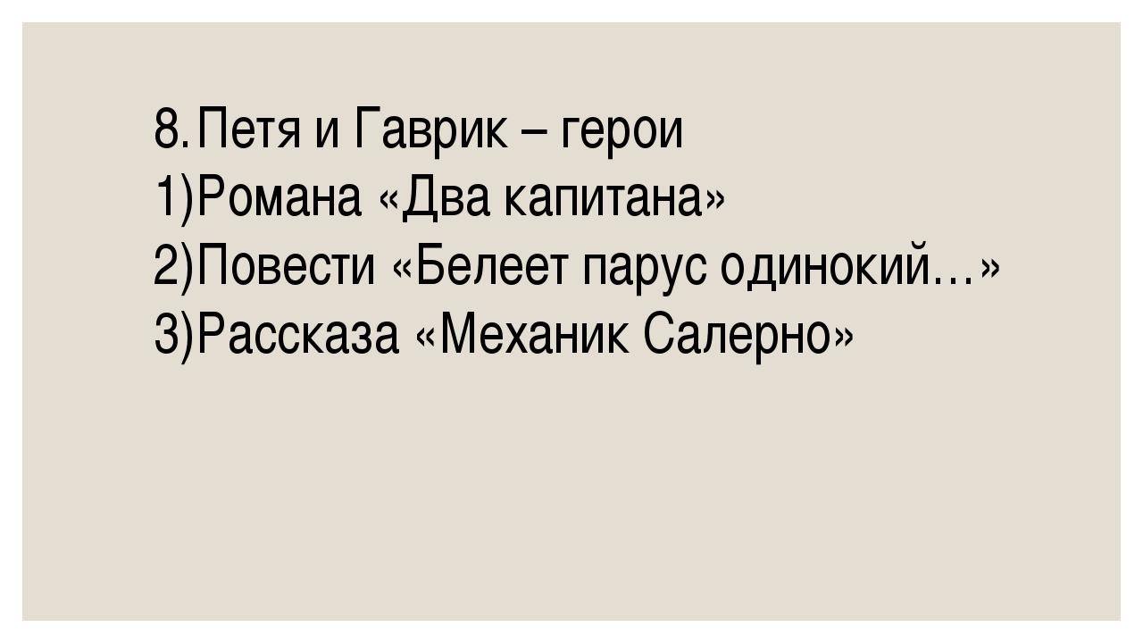 8.Петя и Гаврик – герои 1)Романа «Два капитана» 2)Повести «Белеет парус од...