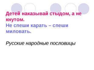 Детей наказывай стыдом, а не кнутом. Не спеши карать – спеши миловать. Русски