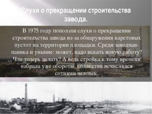 Слухи о прекращении строительства завода. В 1975 году поползли слухи о прекра