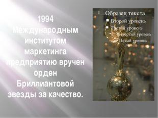1994 Международным институтом маркетинга предприятию вручен орден Бриллиантов