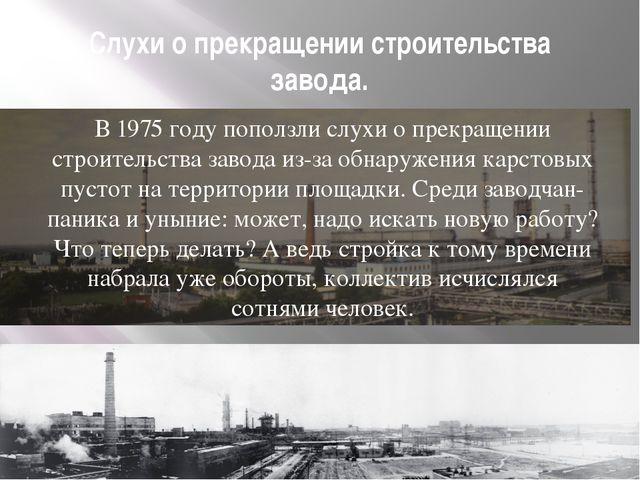 Слухи о прекращении строительства завода. В 1975 году поползли слухи о прекра...