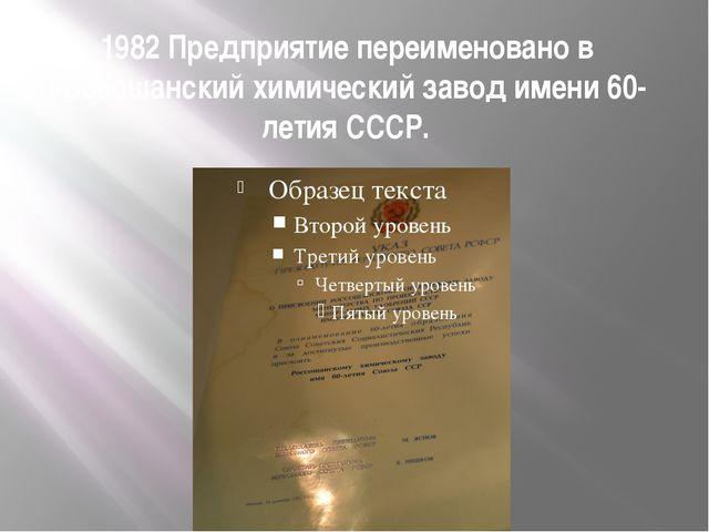 1982 Предприятие переименовано в Россошанский химический завод имени 60-летия...
