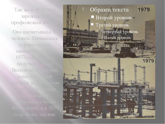 Так же в 1974 году зарождается профсоюзная ячейка. Она насчитывала 30 челове...