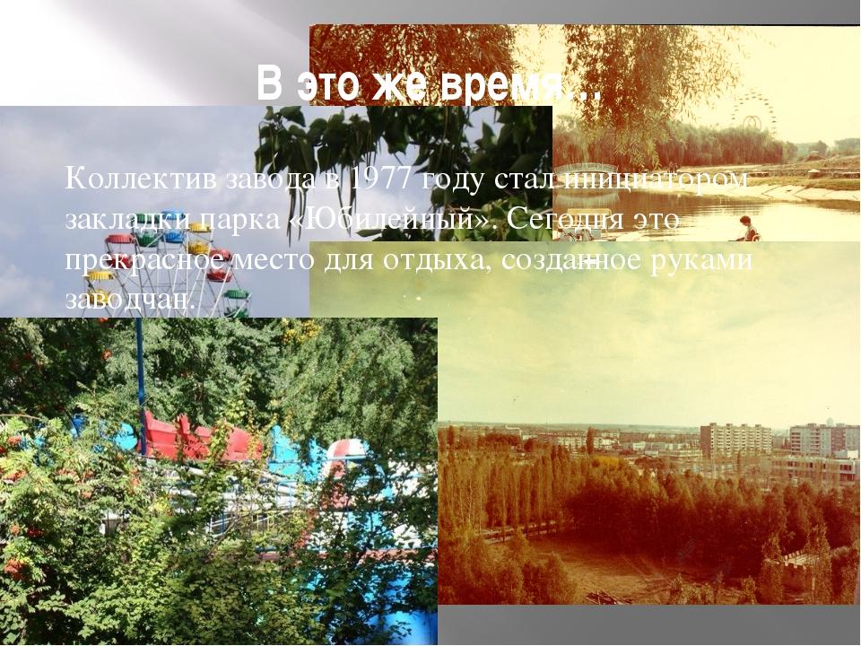 В это же время… Коллектив завода в 1977 году стал инициатором закладки парка...