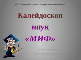 МКОУ «Каменская средняя общеобразовательная школа» Калейдоскоп наук «МИФ» Вне