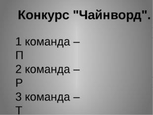 """Конкурс """"Чайнворд"""". 1 команда – П 2 команда – Р 3 команда – Т"""