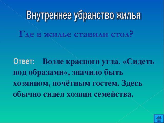 Ответ: Возле красного угла. «Сидеть под образами», значило быть хозяином, по...