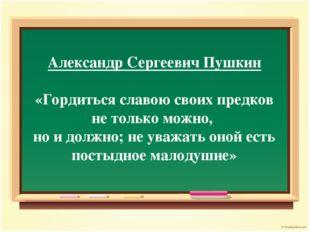 Александр Сергеевич Пушкин «Гордиться славою своих предков не только можно, н