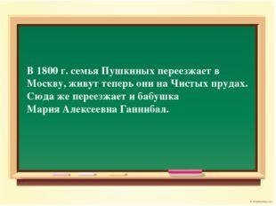 В 1800 г. семья Пушкиных переезжает в Москву, живут теперь они на Чистых пруд