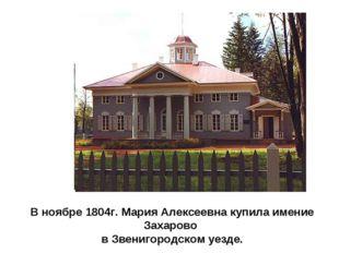В ноябре 1804г. Мария Алексеевна купила имение Захарово в Звенигородском уезде.