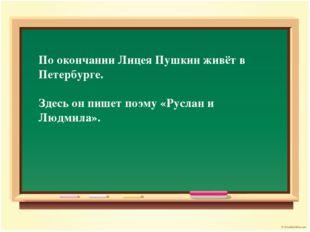 По окончании Лицея Пушкин живёт в Петербурге. Здесь он пишет поэму «Руслан и