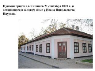 Пушкин приехал в Кишинев 21 сентября 1821 г. и остановился в заезжем доме у И