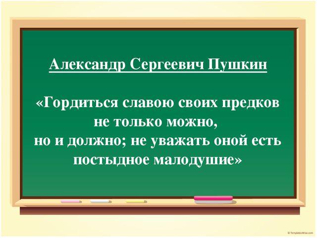 Александр Сергеевич Пушкин «Гордиться славою своих предков не только можно, н...