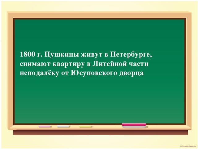 1800 г. Пушкины живут в Петербурге, снимают квартиру в Литейной части неподал...