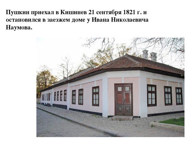 Пушкин приехал в Кишинев 21 сентября 1821 г. и остановился в заезжем доме у И...