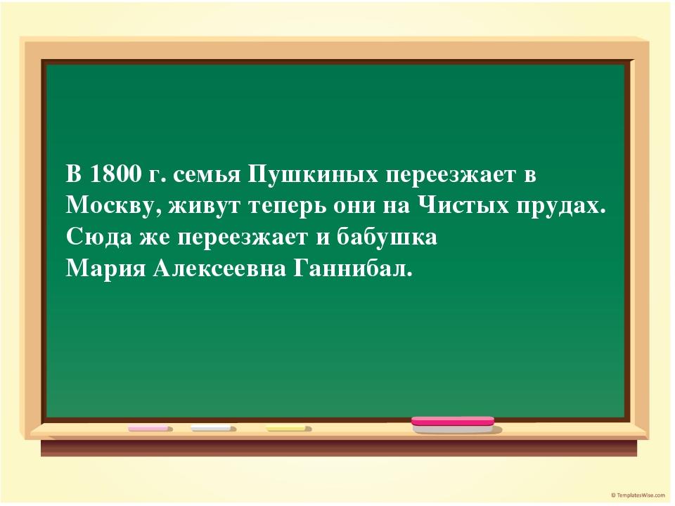 В 1800 г. семья Пушкиных переезжает в Москву, живут теперь они на Чистых пруд...