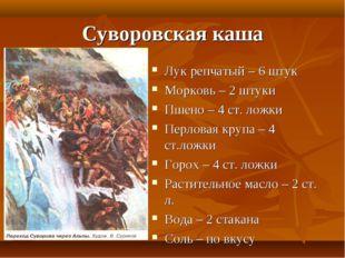 Суворовская каша Лук репчатый – 6 штук Морковь – 2 штуки Пшено – 4 ст. ложки