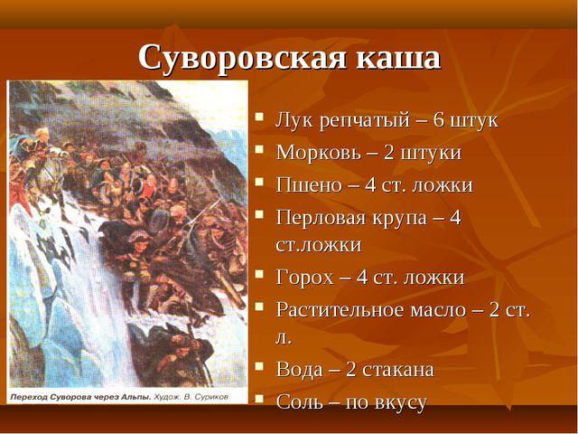 Суворовская каша Лук репчатый – 6 штук Морковь – 2 штуки Пшено – 4 ст. ложки...