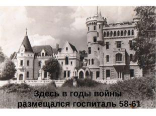 Здесь в годы войны размещался госпиталь 58-61