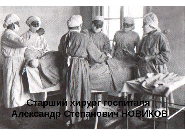 Старший хирург госпиталя Александр Степанович НОВИКОВ