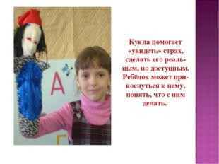 Кукла помогает «увидеть» страх, сделать его реаль- ным, но доступным. Ребёнок