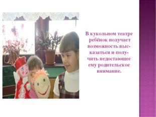 В кукольном театре ребёнок получает возможность выс- казаться и полу- чить не