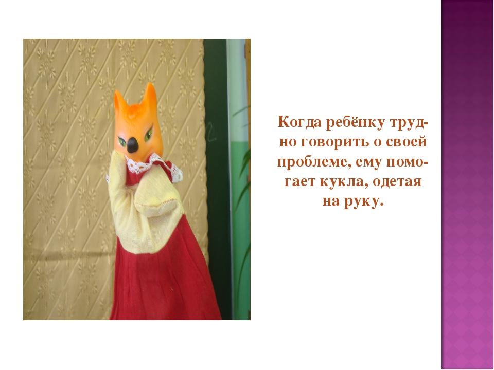 Когда ребёнку труд- но говорить о своей проблеме, ему помо- гает кукла, одета...