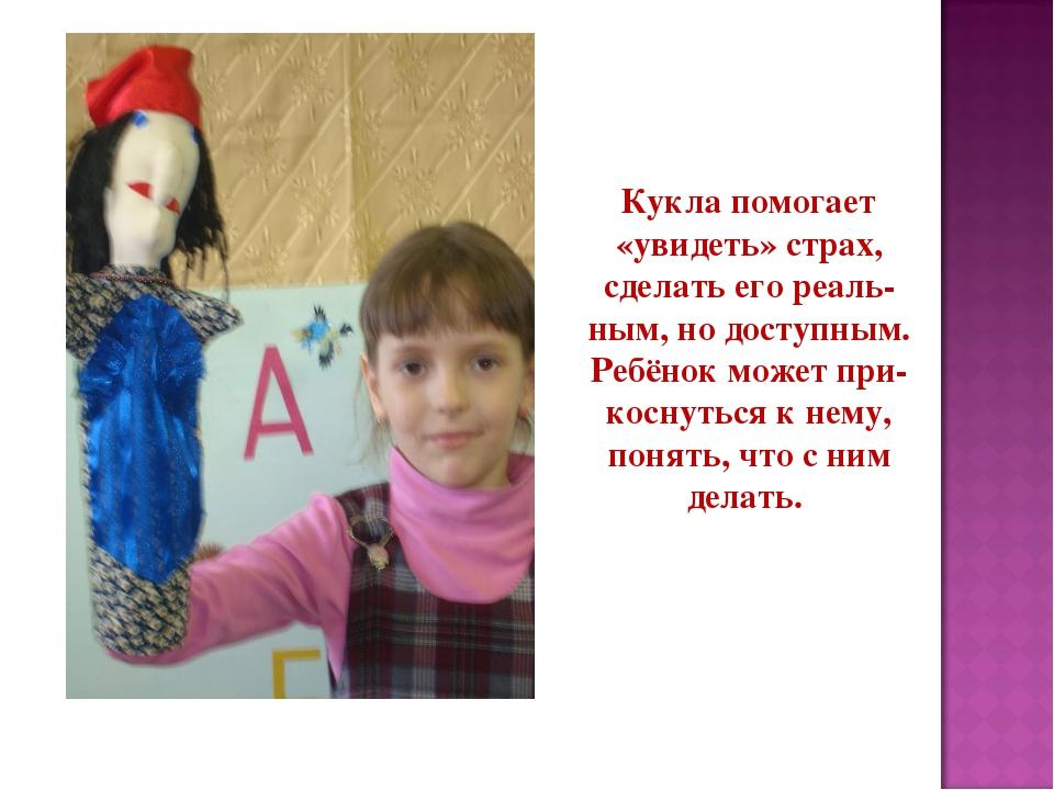 Кукла помогает «увидеть» страх, сделать его реаль- ным, но доступным. Ребёнок...
