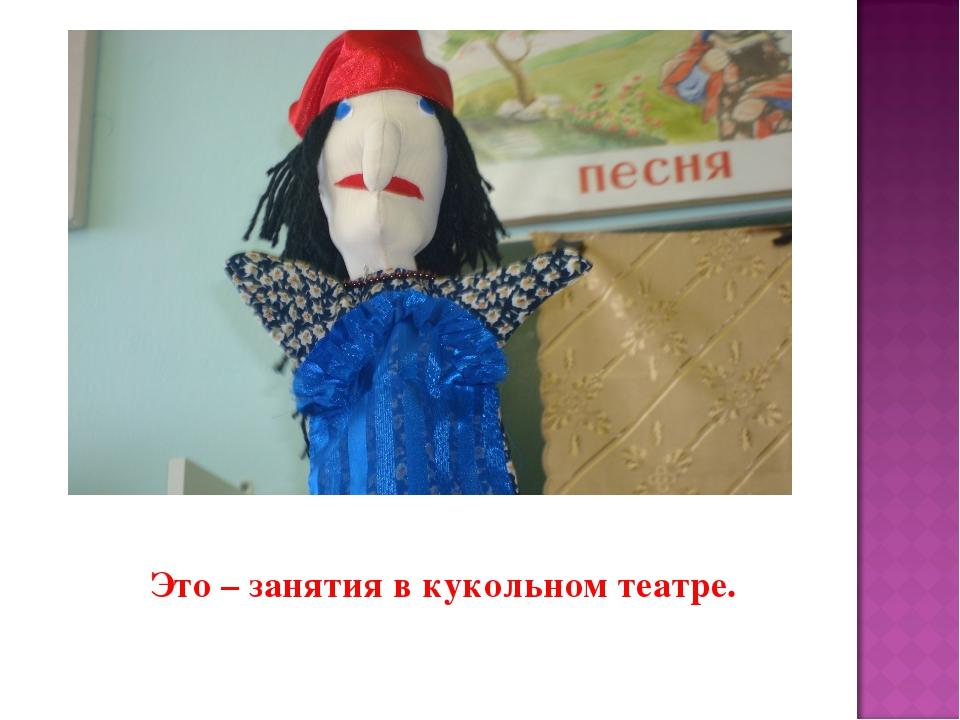 Это – занятия в кукольном театре.